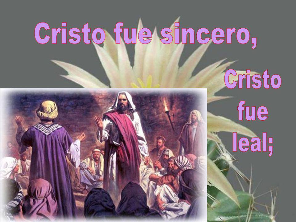 Cristo fue sincero, Cristo fue leal;