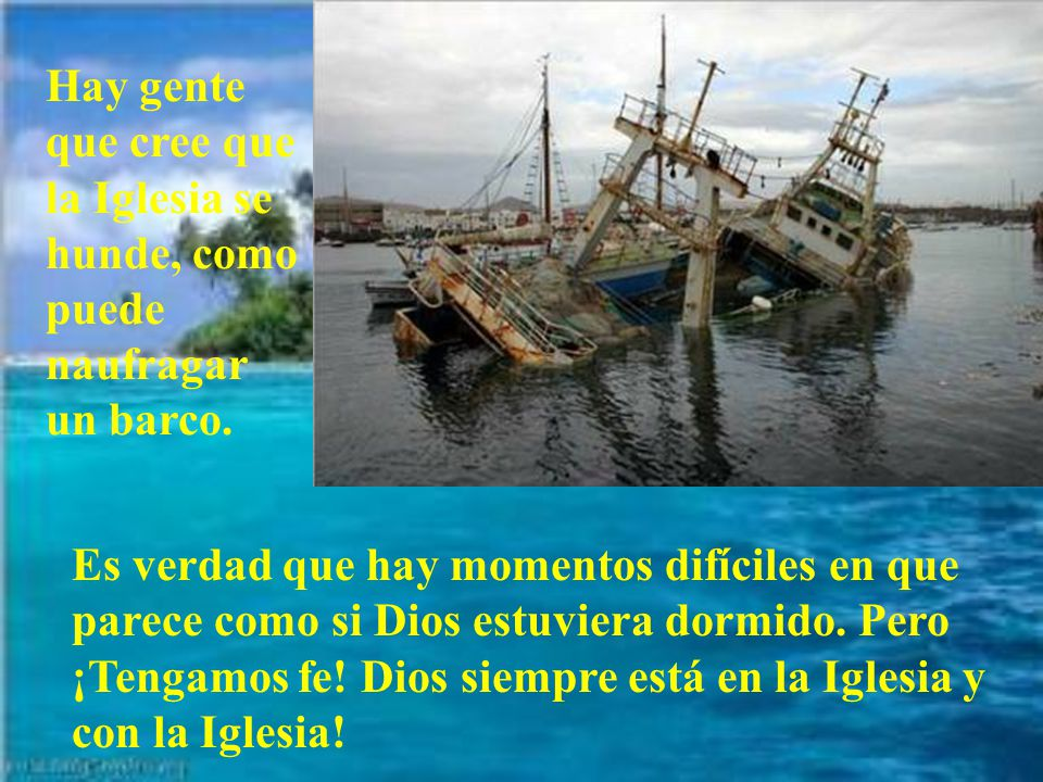 Hay gente que cree que la Iglesia se hunde, como puede naufragar un barco.