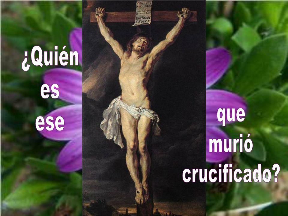 ¿Quién es ese que murió crucificado