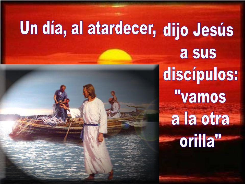 Un día, al atardecer, dijo Jesús a sus discípulos: vamos a la otra orilla