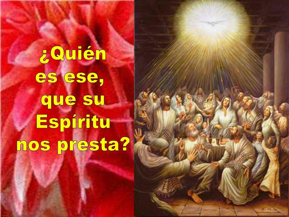 ¿Quién es ese, que su Espíritu nos presta