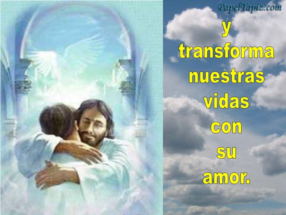 y transforma nuestras vidas con su amor.