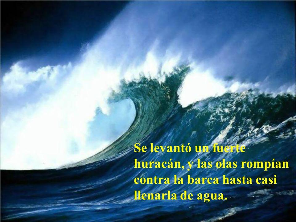 Se levantó un fuerte huracán, y las olas rompían contra la barca hasta casi llenarla de agua.