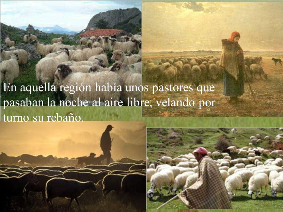 En aquella región había unos pastores que pasaban la noche al aire libre, velando por turno su rebaño.