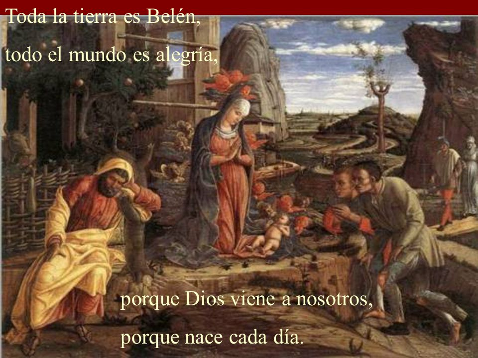 Toda la tierra es Belén, todo el mundo es alegría, porque Dios viene a nosotros, porque nace cada día.