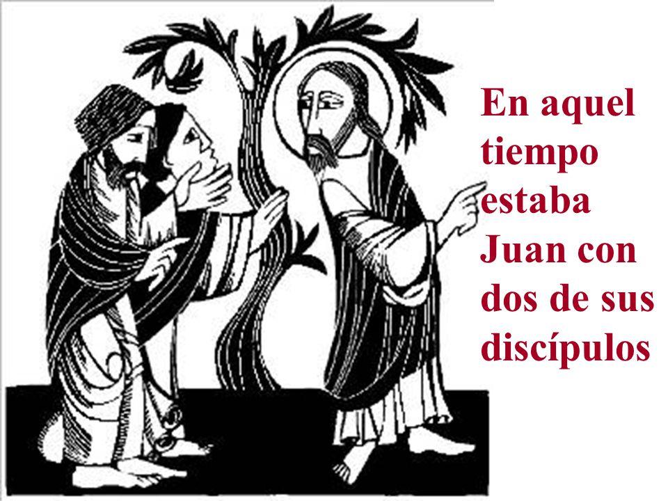 En aquel tiempo estaba Juan con dos de sus discípulos