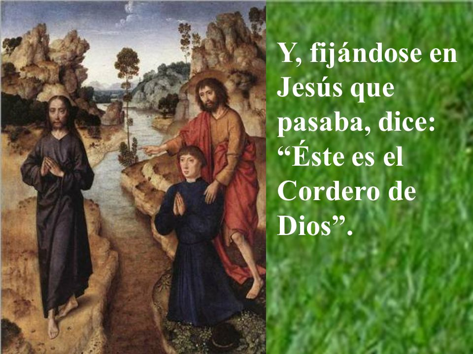 Y, fijándose en Jesús que pasaba, dice: Éste es el Cordero de Dios .