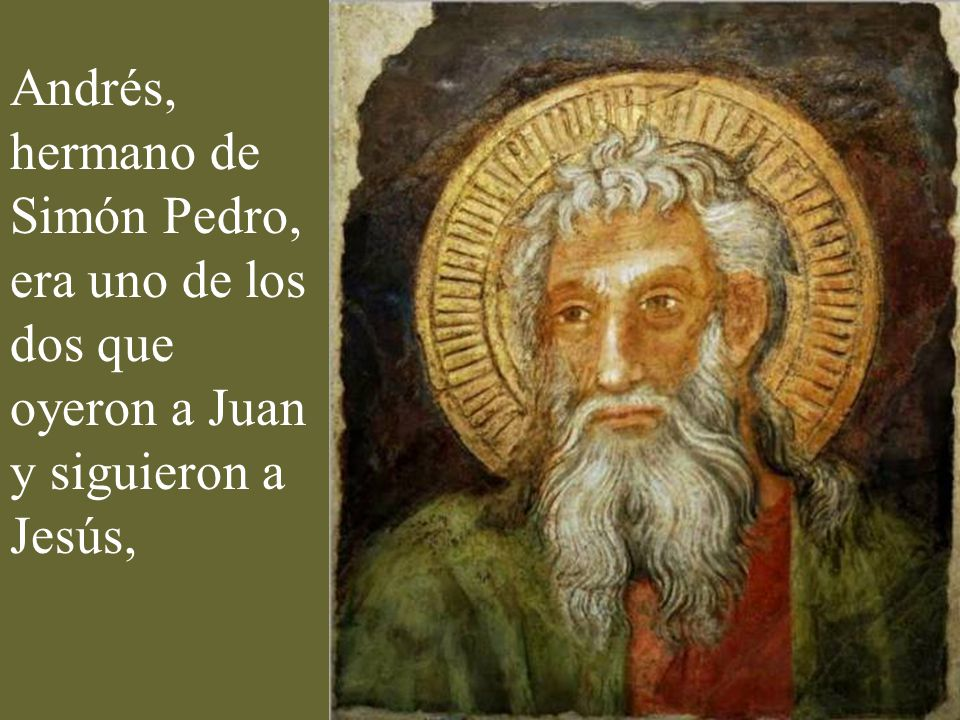 Andrés, hermano de Simón Pedro, era uno de los dos que oyeron a Juan y siguieron a Jesús,