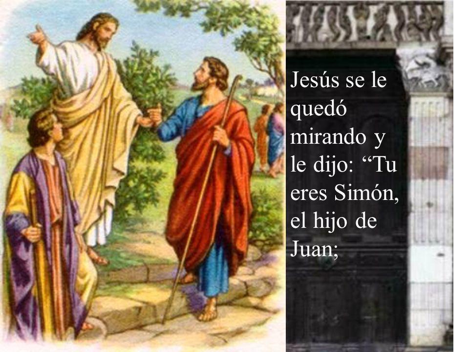 Jesús se le quedó mirando y le dijo: Tu eres Simón, el hijo de Juan;