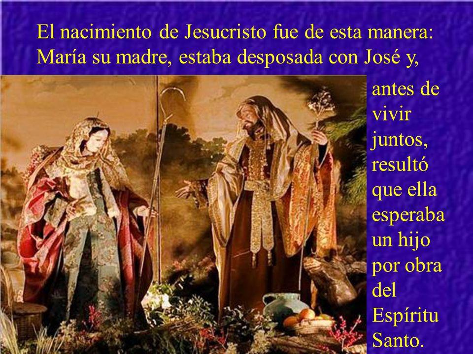 El nacimiento de Jesucristo fue de esta manera: María su madre, estaba desposada con José y,
