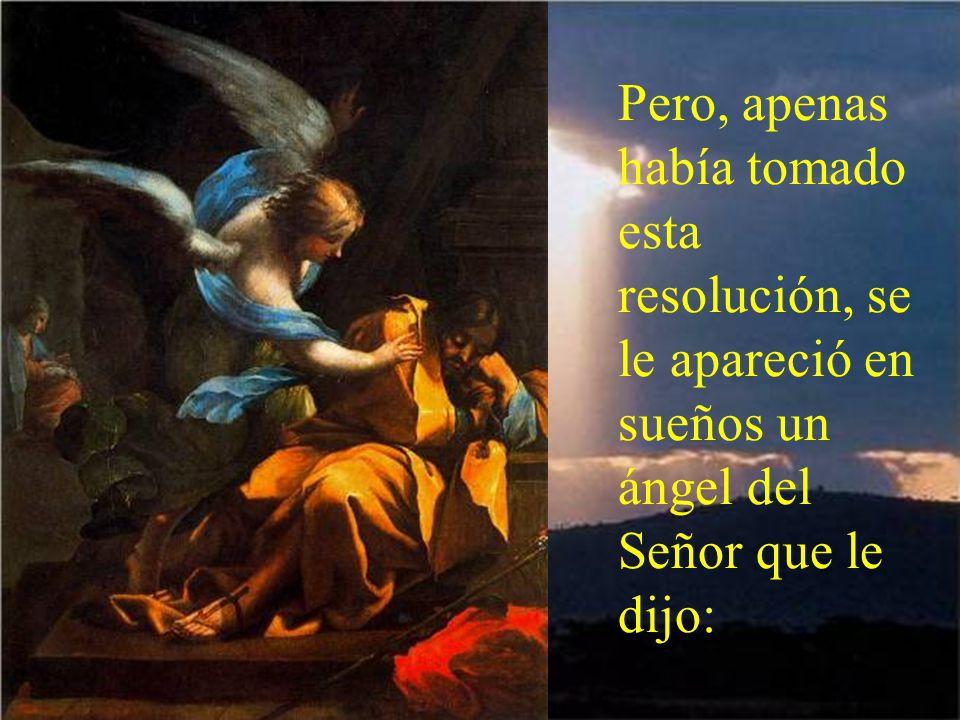 Pero, apenas había tomado esta resolución, se le apareció en sueños un ángel del Señor que le dijo: