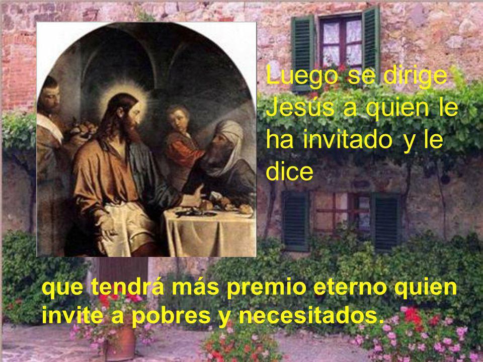 Luego se dirige Jesús a quien le ha invitado y le dice