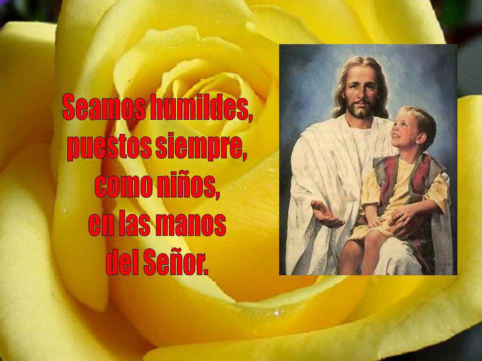 Seamos humildes, puestos siempre, como niños, en las manos del Señor.