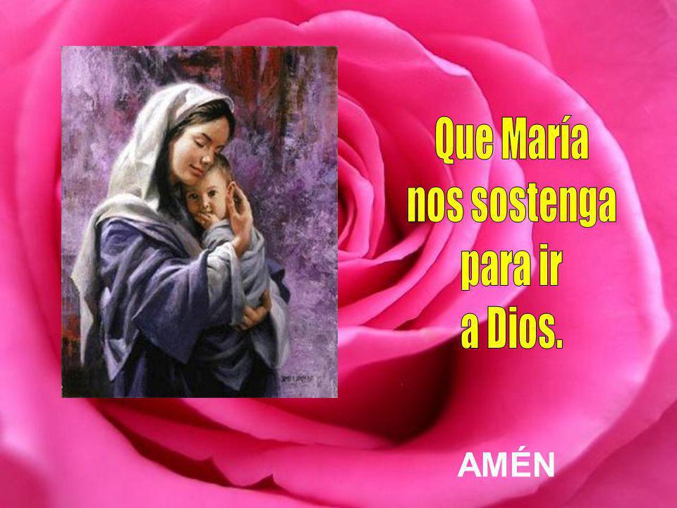Que María nos sostenga para ir a Dios. AMÉN