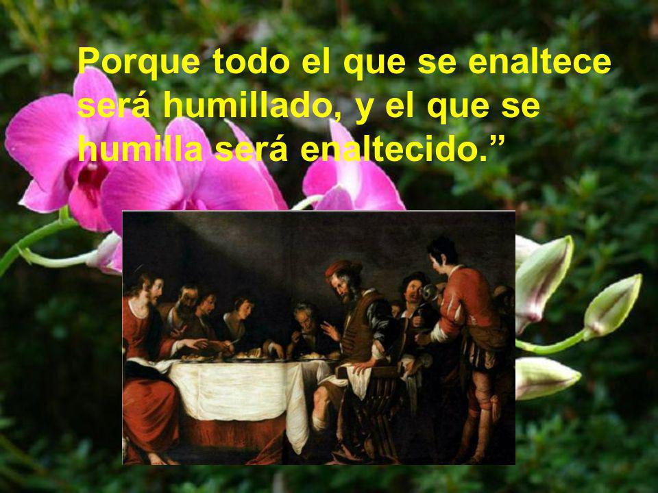 Porque todo el que se enaltece será humillado, y el que se humilla será enaltecido.