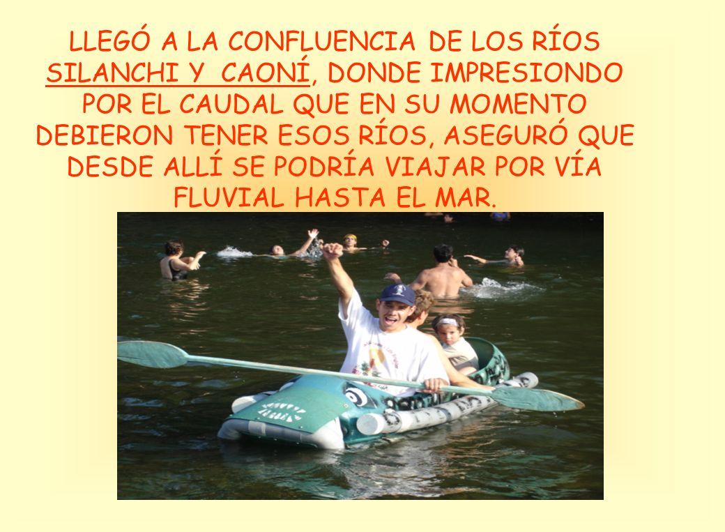 LLEGÓ A LA CONFLUENCIA DE LOS RÍOS SILANCHI Y CAONÍ, DONDE IMPRESIONDO POR EL CAUDAL QUE EN SU MOMENTO DEBIERON TENER ESOS RÍOS, ASEGURÓ QUE DESDE ALLÍ SE PODRÍA VIAJAR POR VÍA FLUVIAL HASTA EL MAR.