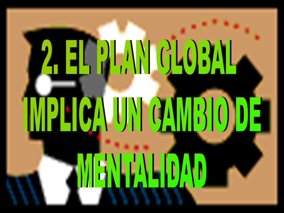 2. EL PLAN GLOBAL IMPLICA UN CAMBIO DE MENTALIDAD
