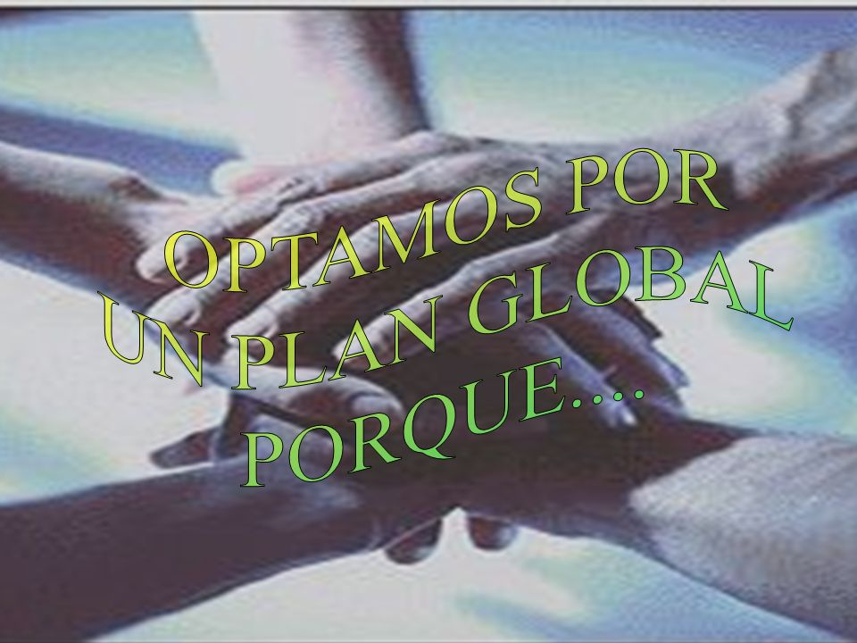 OPTAMOS POR UN PLAN GLOBAL PORQUE....