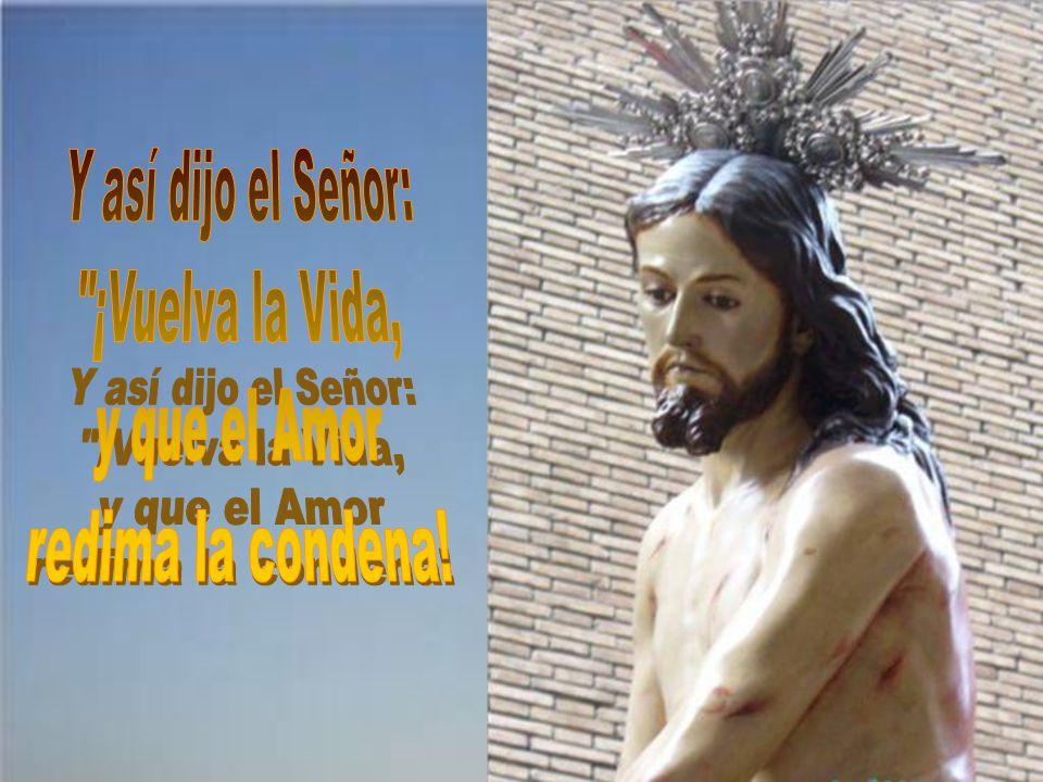 Y así dijo el Señor: ¡Vuelva la Vida, y que el Amor redima la condena!