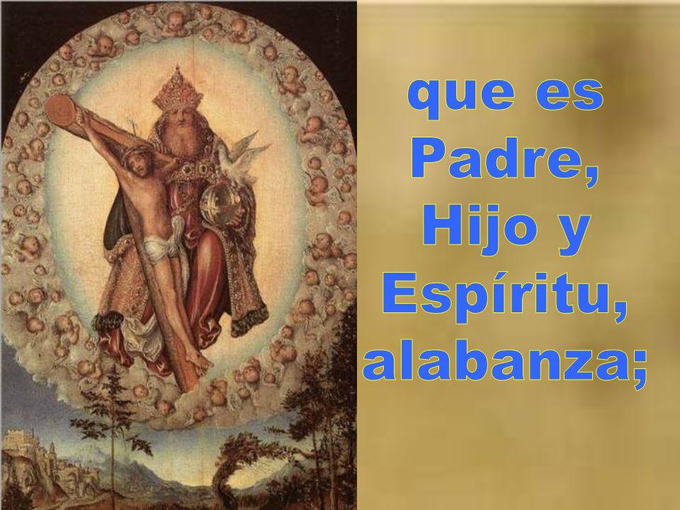 que es Padre, Hijo y Espíritu, alabanza;