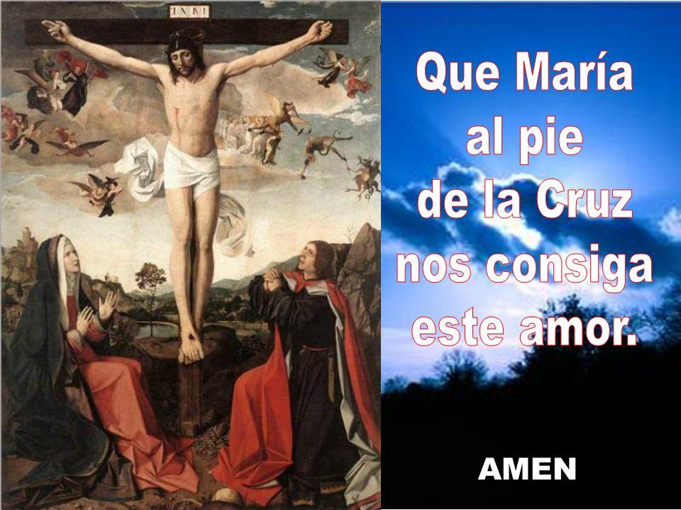 Que María al pie de la Cruz nos consiga este amor. AMEN