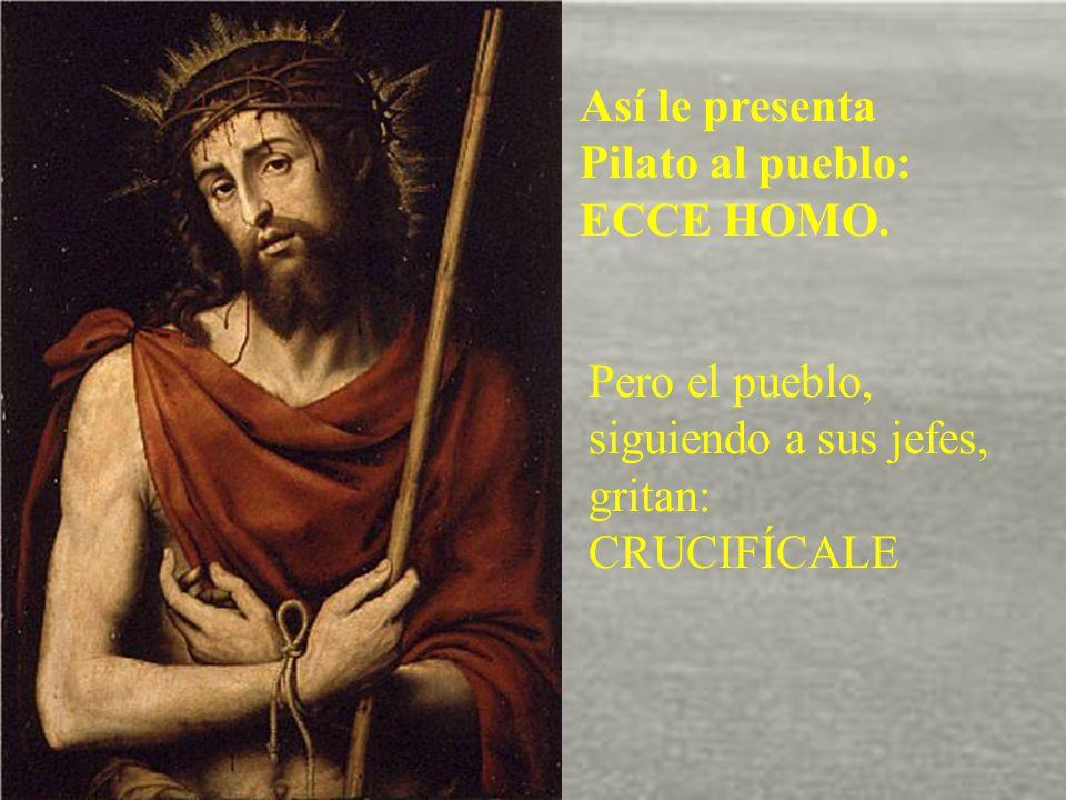 Así le presenta Pilato al pueblo: ECCE HOMO.