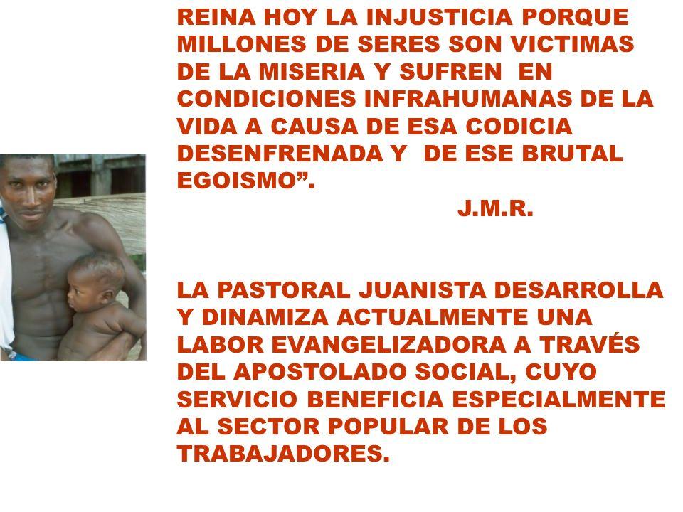 REINA HOY LA INJUSTICIA PORQUE MILLONES DE SERES SON VICTIMAS DE LA MISERIA Y SUFREN EN CONDICIONES INFRAHUMANAS DE LA VIDA A CAUSA DE ESA CODICIA DESENFRENADA Y DE ESE BRUTAL EGOISMO .