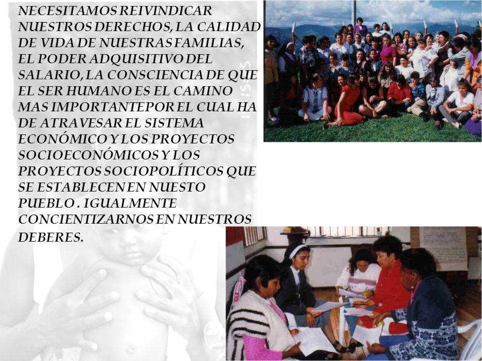 NECESITAMOS REIVINDICAR NUESTROS DERECHOS, LA CALIDAD DE VIDA DE NUESTRAS FAMILIAS, EL PODER ADQUISITIVO DEL SALARIO, LA CONSCIENCIA DE QUE EL SER HUMANO ES EL CAMINO MAS IMPORTANTEPOR EL CUAL HA DE ATRAVESAR EL SISTEMA ECONÓMICO Y LOS PROYECTOS SOCIOECONÓMICOS Y LOS PROYECTOS SOCIOPOLÍTICOS QUE SE ESTABLECEN EN NUESTO PUEBLO . IGUALMENTE CONCIENTIZARNOS EN NUESTROS DEBERES.