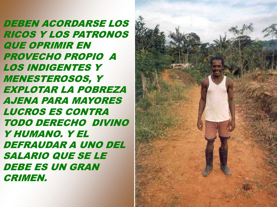 DEBEN ACORDARSE LOS RICOS Y LOS PATRONOS QUE OPRIMIR EN PROVECHO PROPIO A LOS INDIGENTES Y MENESTEROSOS, Y EXPLOTAR LA POBREZA AJENA PARA MAYORES LUCROS ES CONTRA TODO DERECHO DIVINO Y HUMANO.