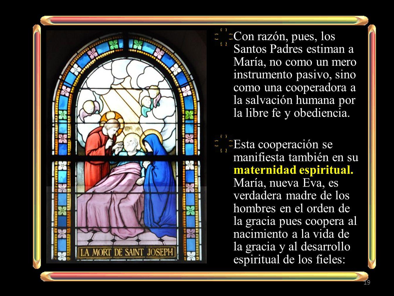 Con razón, pues, los Santos Padres estiman a María, no como un mero instrumento pasivo, sino como una cooperadora a la salvación humana por la libre fe y obediencia.
