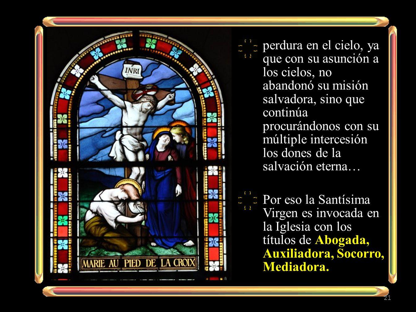 perdura en el cielo, ya que con su asunción a los cielos, no abandonó su misión salvadora, sino que continúa procurándonos con su múltiple intercesión los dones de la salvación eterna…