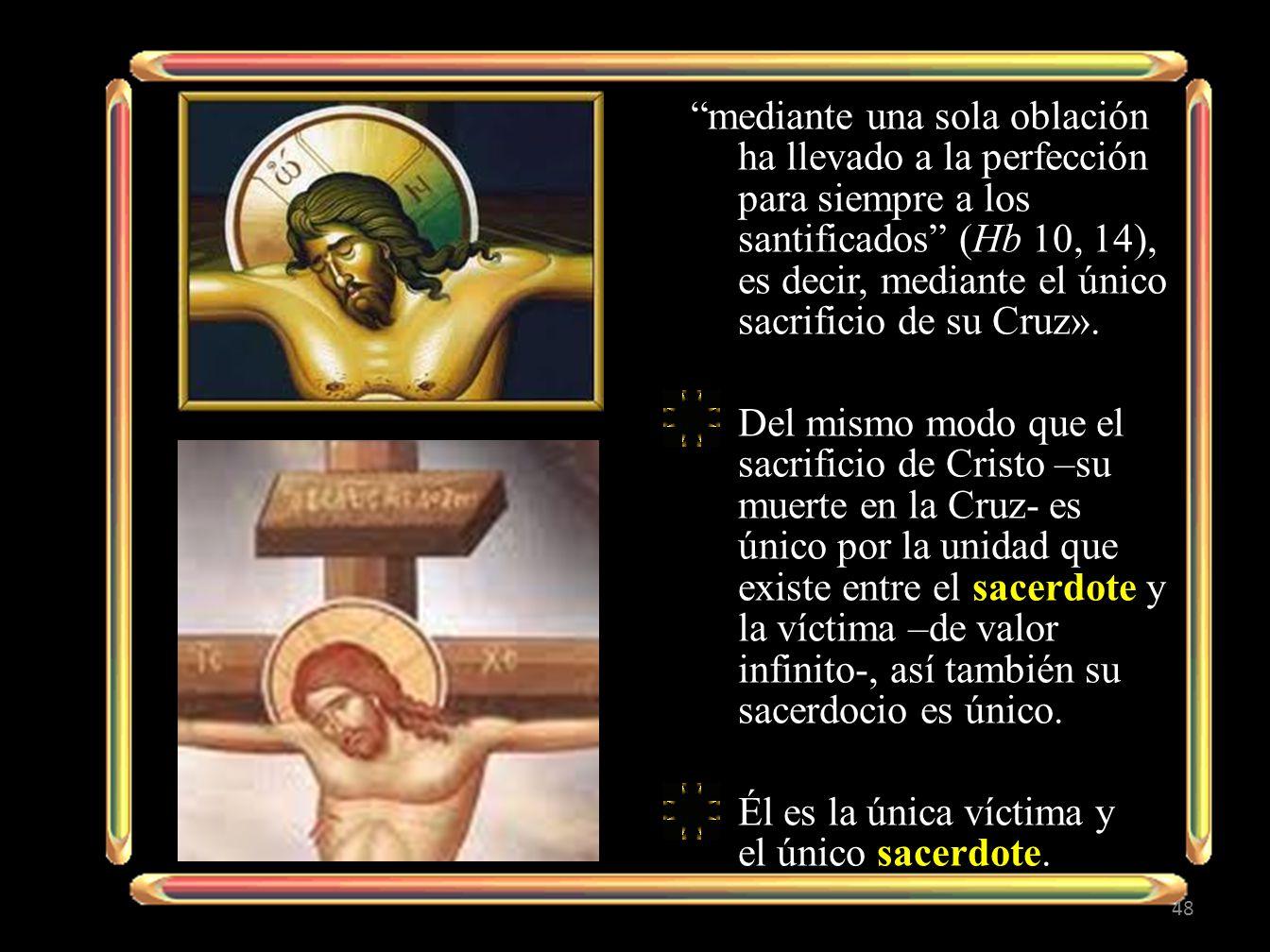 mediante una sola oblación ha llevado a la perfección para siempre a los santificados (Hb 10, 14), es decir, mediante el único sacrificio de su Cruz».