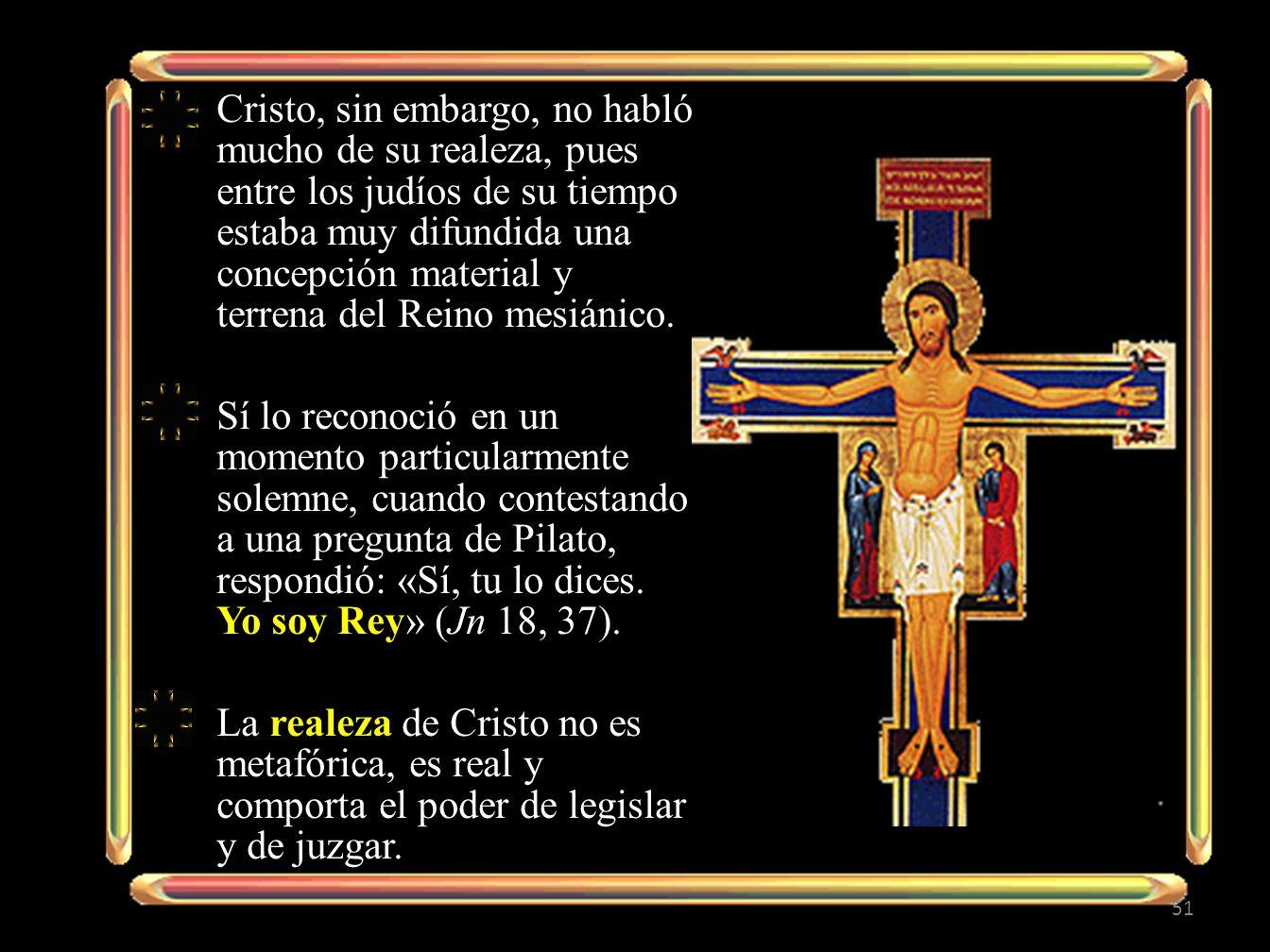 Cristo, sin embargo, no habló mucho de su realeza, pues entre los judíos de su tiempo estaba muy difundida una concepción material y terrena del Reino mesiánico.