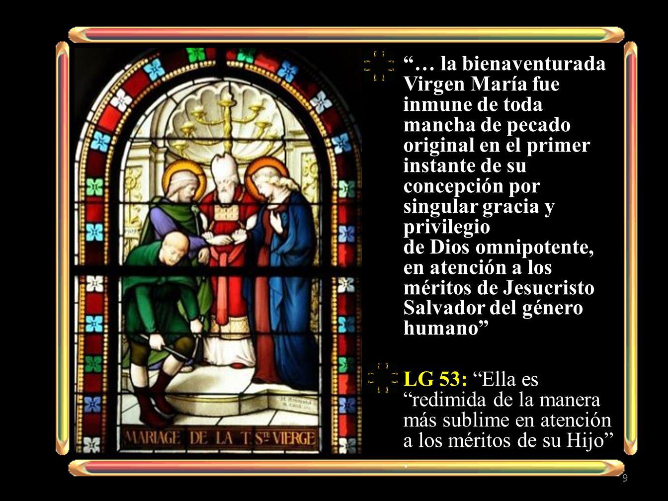 … la bienaventurada Virgen María fue inmune de toda mancha de pecado original en el primer instante de su concepción por singular gracia y privilegio de Dios omnipotente, en atención a los méritos de Jesucristo Salvador del género humano