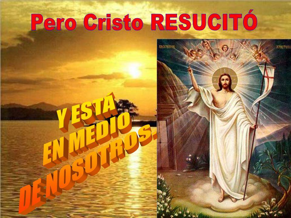 Pero Cristo RESUCITÓ Y ESTÁ EN MEDIO DE NOSOTROS.