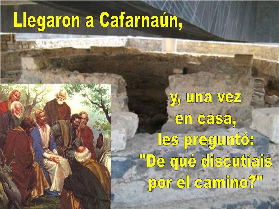 Llegaron a Cafarnaún, y, una vez en casa, les preguntó: De qué discutíais por el camino