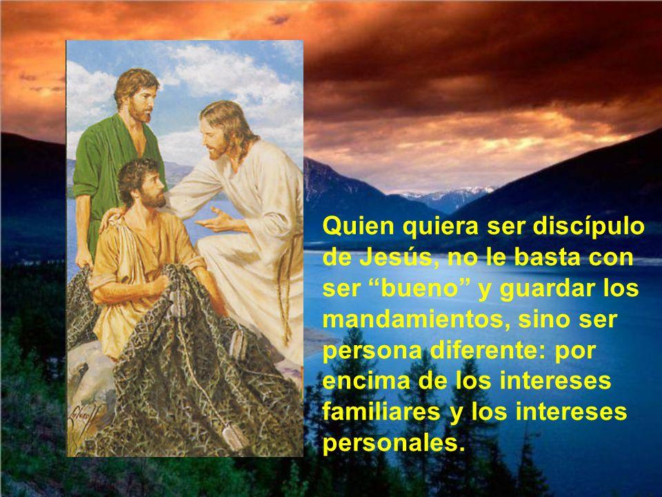 Quien quiera ser discípulo de Jesús, no le basta con ser bueno y guardar los mandamientos, sino ser persona diferente: por encima de los intereses familiares y los intereses personales.