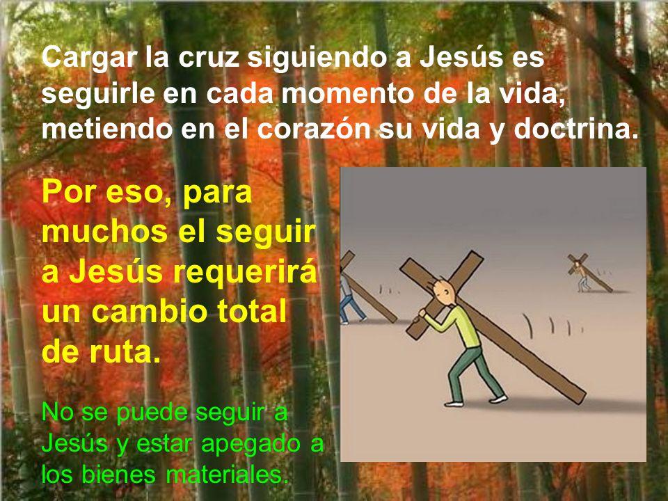 Cargar la cruz siguiendo a Jesús es seguirle en cada momento de la vida, metiendo en el corazón su vida y doctrina.