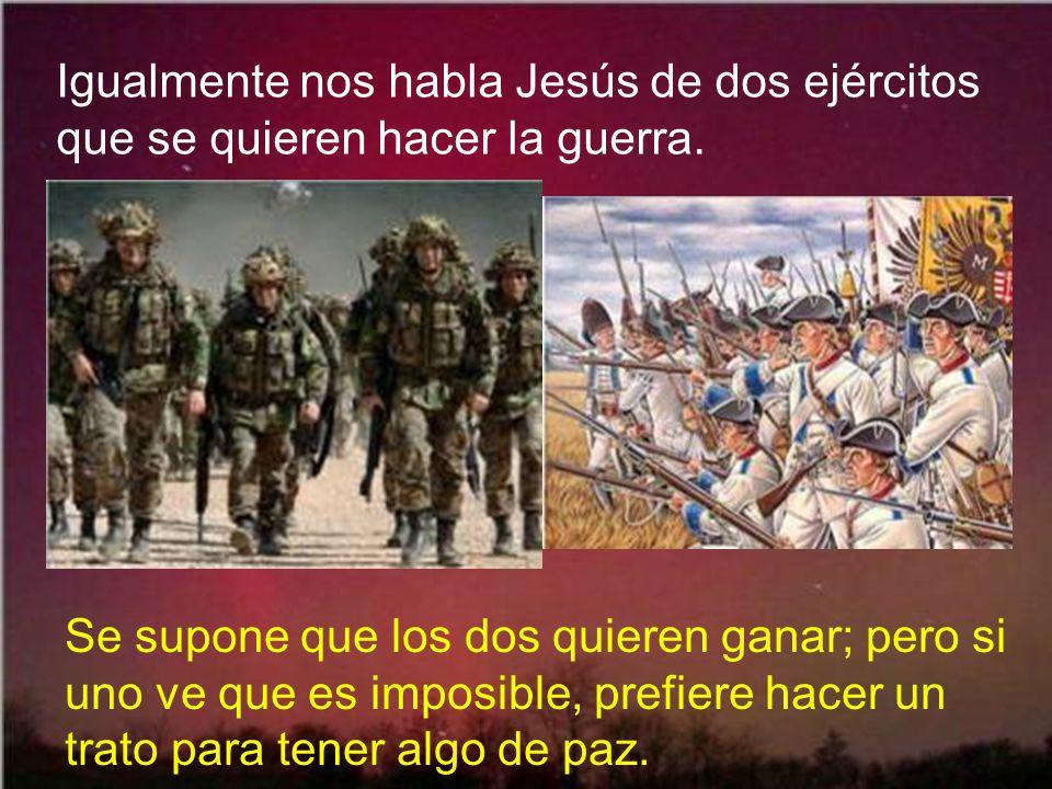 Igualmente nos habla Jesús de dos ejércitos que se quieren hacer la guerra.