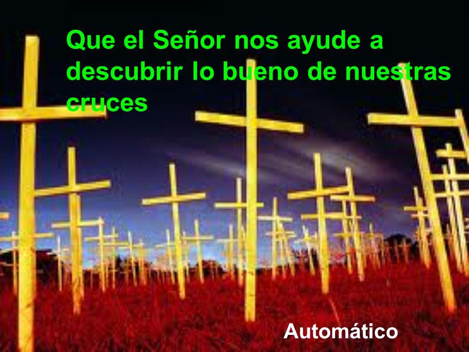 Que el Señor nos ayude a descubrir lo bueno de nuestras cruces
