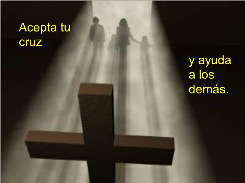 Acepta tu cruz y ayuda a los demás.