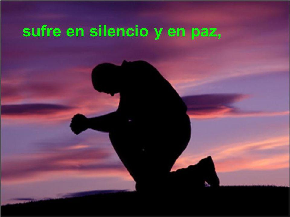 sufre en silencio y en paz,