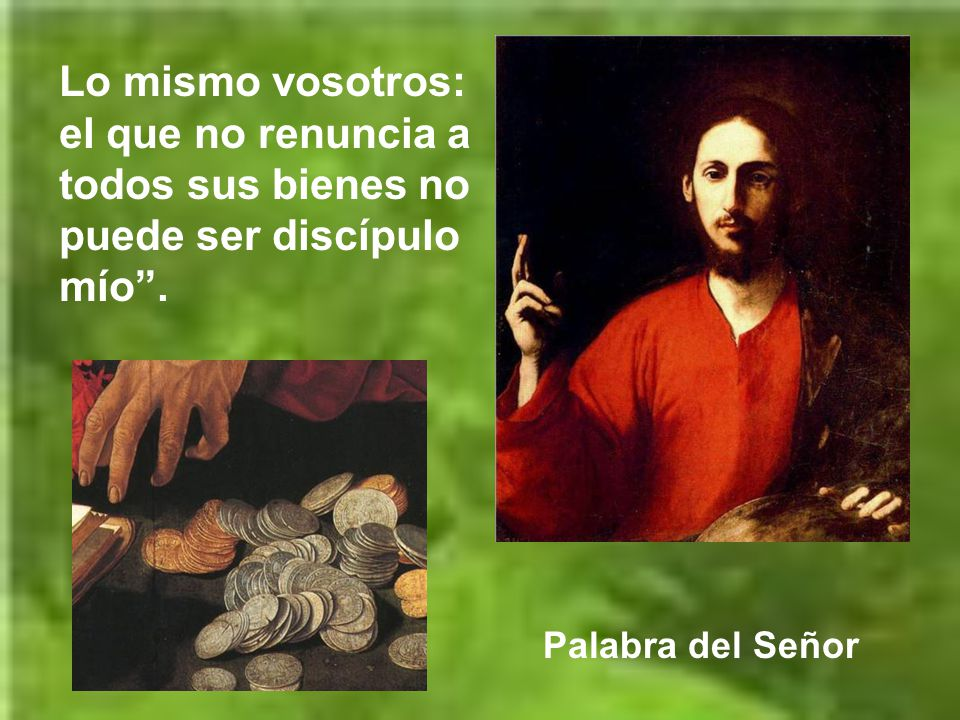 Lo mismo vosotros: el que no renuncia a todos sus bienes no puede ser discípulo mío .