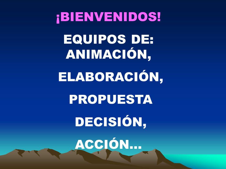 ¡BIENVENIDOS! EQUIPOS DE: ANIMACIÓN, ELABORACIÓN, PROPUESTA DECISIÓN, ACCIÓN...