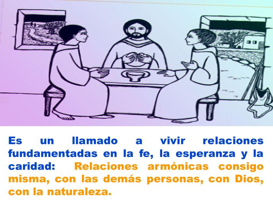 Es un llamado a vivir relaciones fundamentadas en la fe, la esperanza y la caridad: Relaciones armónicas consigo misma, con las demás personas, con Dios, con la naturaleza.