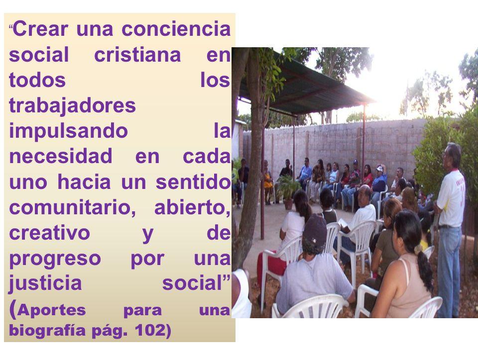 Crear una conciencia social cristiana en todos los trabajadores impulsando la necesidad en cada uno hacia un sentido comunitario, abierto, creativo y de progreso por una justicia social (Aportes para una biografía pág.