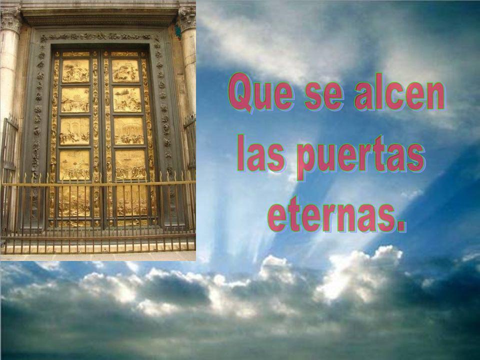 Que se alcen las puertas eternas.
