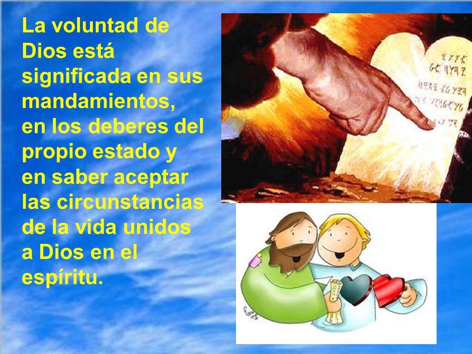 La voluntad de Dios está significada en sus mandamientos, en los deberes del propio estado y en saber aceptar las circunstancias de la vida unidos a Dios en el espíritu.