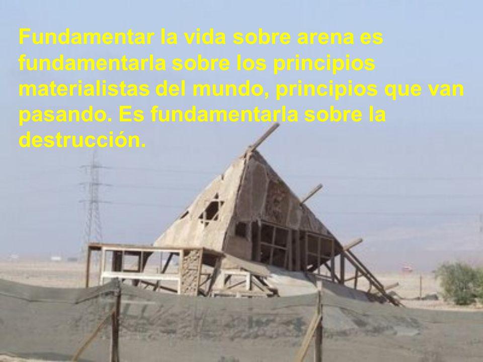 Fundamentar la vida sobre arena es fundamentarla sobre los principios materialistas del mundo, principios que van pasando.