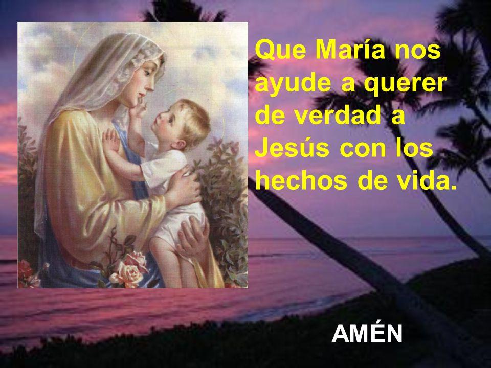 Que María nos ayude a querer de verdad a Jesús con los hechos de vida.